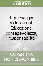 Il paesaggio vicino a noi. Educazione, consapevolezza, responsabilità libro di Castiglioni B. (cur.); Celi M. (cur.); Gamberoni E. (cur.)