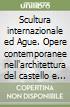 Scultura internazionale ed Ague. Opere contemporanee nell'architettura del castello e del parco libro