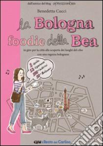 La Bologna foodie della Bea. In giro per la città alla scoperta dei luoghi del cibo con una ragazza bolognese libro di Cucci Benedetta
