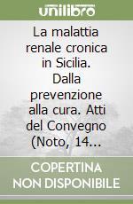 La malattia renale cronica in Sicilia. Dalla prevenzione alla cura. Atti del Convegno (Noto, 14 novembre 2008) libro