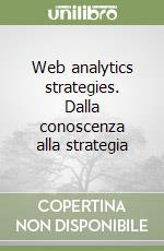 Web analytics strategies. Dalla conoscenza alla strategia libro di Fragola Giuseppe; Paxia Laura