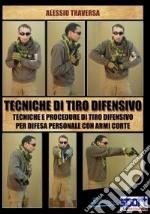 Tecniche di tiro difensivo. Tecniche e procedure di tiro difensivo per difesa personale con armi corte