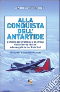 Alla conquista dell'Antartide. Dominio geostrategico e controllo delle risorse idriche ed energetiche del Polo Sud libro di Perrone Andrea; Graziani T. (cur.)