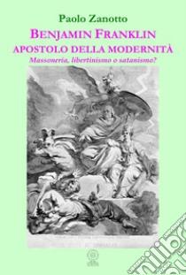 Benjamin Franklin apostolo della modernità. Massoneria, libertinismo o satanismo? libro di Zanotto Paolo