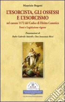 L'esorcista, gli ossessi e l'esorcismo nel canone 1172 del codice di diritto canonico. Fonti e legislazione vigente libro di Bogetti Maurizio