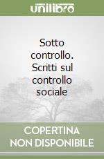 Sotto controllo. Scritti sul controllo sociale libro