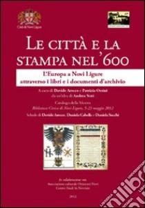 Le città e la stampa nel '600. L'Europa a Novi Ligure attraverso i libri e i documenti d'archivio libro di Arecco D. (cur.); Orsini P. (cur.)