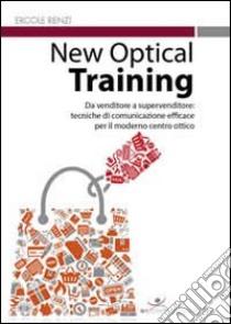 New optical training. Da venditore a supervenditore. Tecniche di comunicazione efficace per il moderno centro ottico libro di Renzi Ercole; Salimbene A. (cur.)