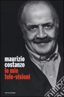 Le mie tele-visioni libro di Costanzo Maurizio