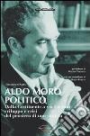Aldo Moro politico. Dalla Costituente a via Caetani, sviluppo e crisi del pensiero di uno statista libro