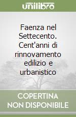 Faenza nel Settecento. Cent'anni di rinnovamento edilizio e urbanistico libro di Saviotti Stefano