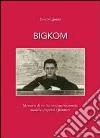 Bigkom. Memorie di un toscanaccio tra comizi, miniere, serpenti e frontiere libro