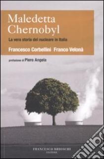 Maledetta Chernobyl! La vera storia del nucleare in Italia libro di Corbellini Francesco; Velonà Franco