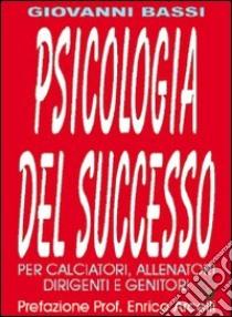 Psicologia del successo. Per calciatori, allenatori, dirigenti e genitori libro di Bassi Giovanni; Volpi S. (cur.)