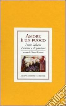 Amore è un fuoco. Poesie italiane di amore e di passione libro di Rizzoni G. (cur.)