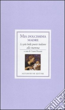 Mia dolcissima madre. Le più belle poesie italiane alla mamma libro di Rizzoni G. (cur.)