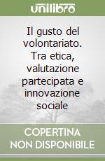 Il gusto del volontariato. Tra etica, valutazione partecipata e innovazione sociale libro di Volterrani Andrea; Tola Paola; Bilotti Andrea