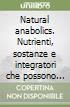 Natural anabolics. Nutrienti, sostanze e integratori che possono accelerare la crescita muscolare senza farmaci libro