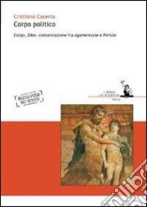 Corpo politico. Corpo, Dike, comunicazione fra Agamennone e Pericle libro di Caserta Cristiana