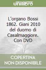 L'organo Bossi 1862. Giani 2010 del duomo di Casalmaggiore. Con DVD libro di Ruggeri Marco