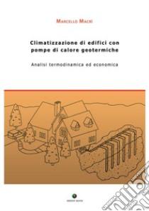 Climatizzazione di edifici con pompe di calore geotermiche. Analisi termodinamica ed economica libro di Macrì Marcello