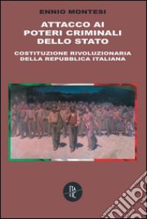 Attacco ai poteri criminali dello Stato. Costituzione rivoluzionaria della Repubblica Italiana libro di Montesi Ennio