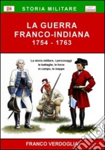 La guerra franco-indiana 1754-1763. La storia militare, i personaggi, le battaglie, le forze in campo, le mappe libro di Verdoglia Franco