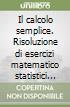Il calcolo semplice. Risoluzione di esercizi matematico statistici con l'ausilio delle calcolatrici Casio FX 570 ES+ e Casio FX 991 ES+ libro