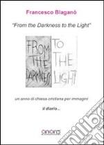 From the darkness to the light, il diario. Un anno di chiesa cristiana per immagini. Ediz. in facsimile