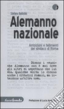 Alemanno nazionale. Ambizioni e fallimenti del sindaco di Roma libro di Baldolini Stefano