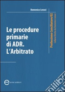 Le procedure primarie di ADR. L'arbitrato libro di Lenoci Domenico