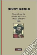 Giuseppe Garibaldi. Storia della sua vita narrata al popolo da un ufficiale garibaldino 1883