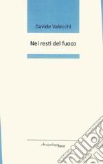 Nei resti del fuoco. Premio «Arcipelago Itaca» per una raccolta inedita di versi. 2ª edizione